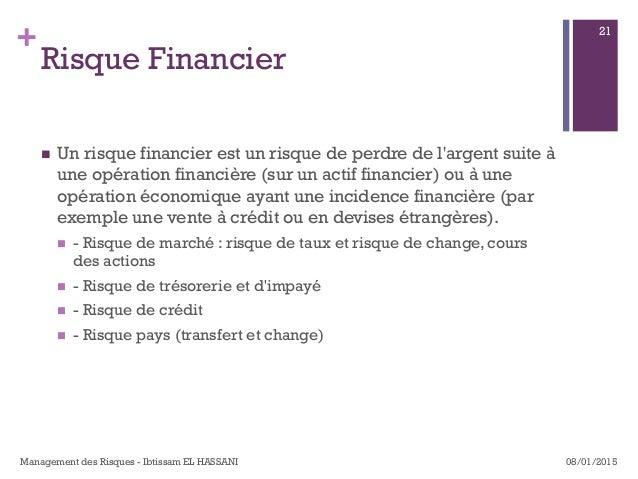+ Risque Financier n Un risque financier est un risque de perdre de l'argent suite à une opération financière (sur un ac...