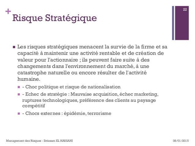 + Risque Stratégique n Les risques stratégiques menacent la survie de la firme et sa capacité à maintenir une activité r...