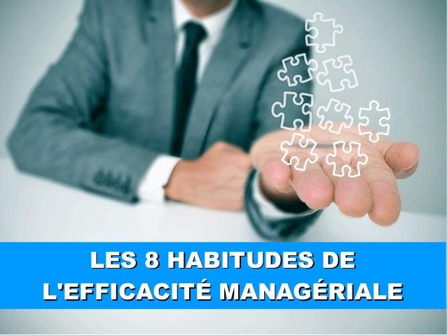 LES 8 HABITUDES DE L'EFFICACITÉ MANAGÉRIALE LES 8 HABITUDES DE L'EFFICACITÉ MANAGÉRIALE