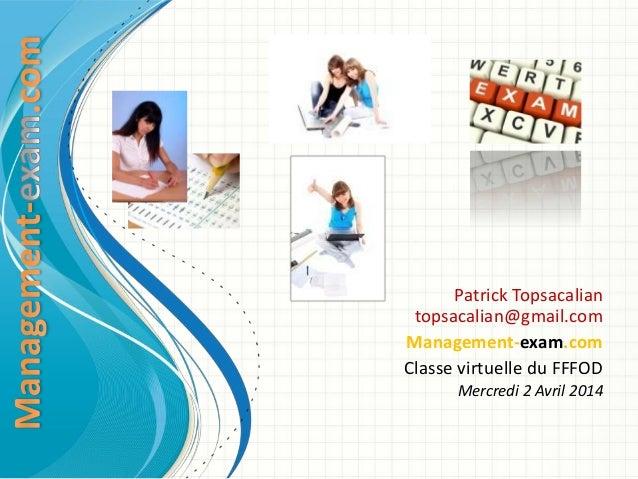 Patrick Topsacalian topsacalian@gmail.com Management-exam.com Classe virtuelle du FFFOD Mercredi 2 Avril 2014