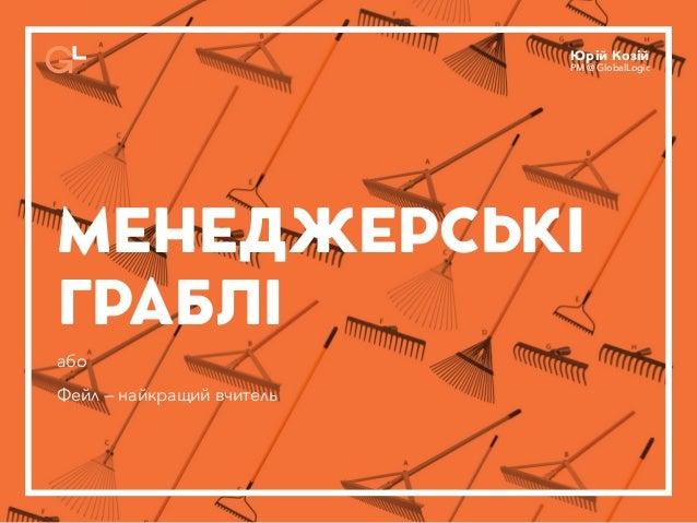 МЕНЕДЖЕРСЬКІ ГРАБЛІ або Фейл — найкращий вчитель Юрій Козій PM @ GlobalLogic