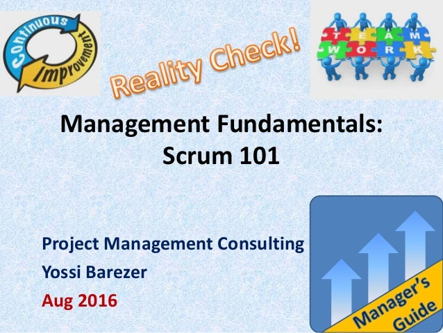 Management Fundamentals: Scrum 101 Project Management Consulting Yossi Barezer Aug 2016
