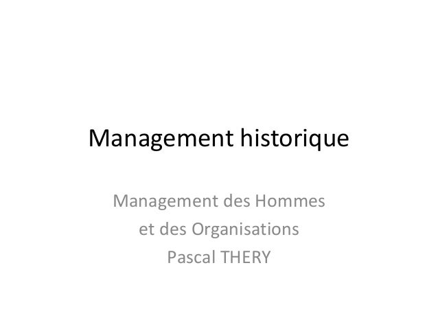 Management historique Management des Hommes et des Organisations Pascal THERY