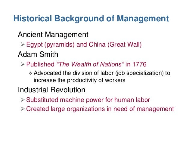 Historical Background of Management • Ancient Management  Egypt (pyramids) and China (Great Wall)  • Adam Smith  Publish...