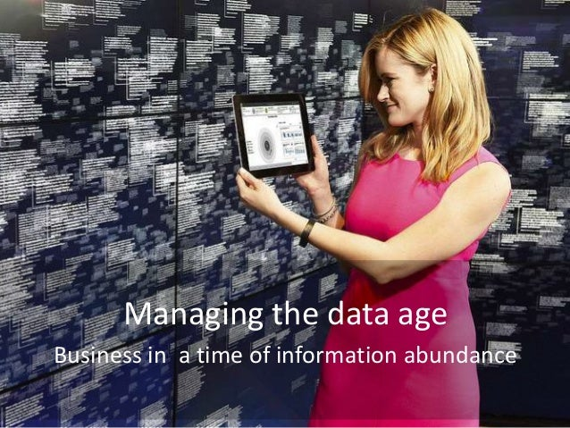 Managing the data age Business in a time of information abundance