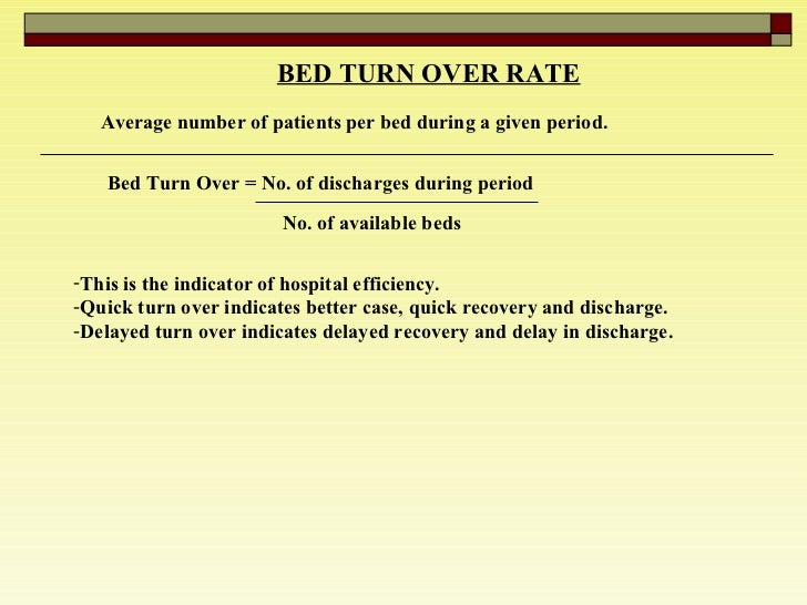 BED TURN OVER RATE   Average number of patients per bed during a given period.  Bed Turn Over = No. of discharges during p...