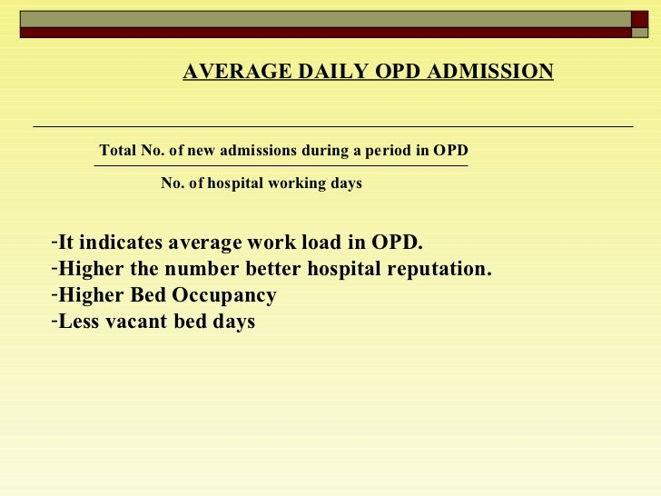 AVERAGE DAILY OPD ADMISSION   Total No. of new admissions during a period in OPD No. of hospital working days  <ul><li>It ...