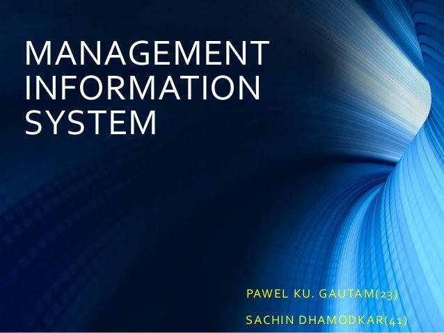 MANAGEMENT INFORMATION SYSTEM  PAWE L K U. G A U TA M( 23 ) S ACHI N D HA MO D K A R ( 41 )