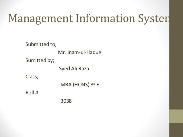 Management Information System Submitted to; Mr. Inam-ui-Haque Sumitted by; Syed Ali Raza Class; MBA (HONS) 3rd E Roll # 30...