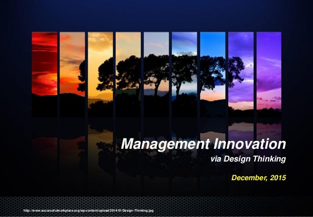 Management Innovation via Design Thinking December, 2015 http://www.successfulworkplace.org/wp-content/upload/2014/01/Desi...