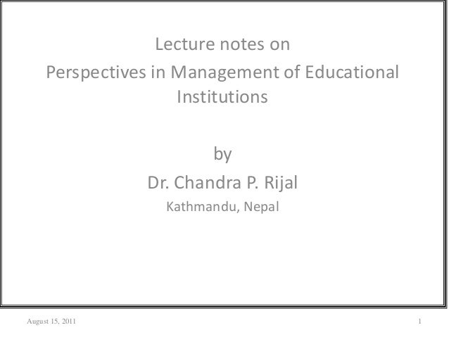 Lecture notes onPerspectives in Management of EducationalInstitutionsbyDr. Chandra P. RijalKathmandu, NepalAugust 15, 2011 1