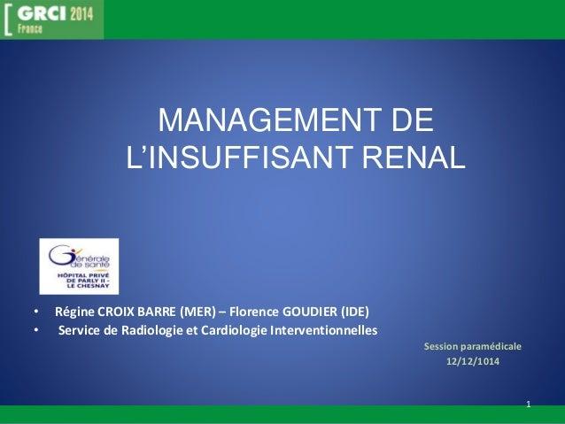 MANAGEMENT DE  L'INSUFFISANT RENAL  • Régine CROIX BARRE (MER) – Florence GOUDIER (IDE)  • Service de Radiologie et Cardio...