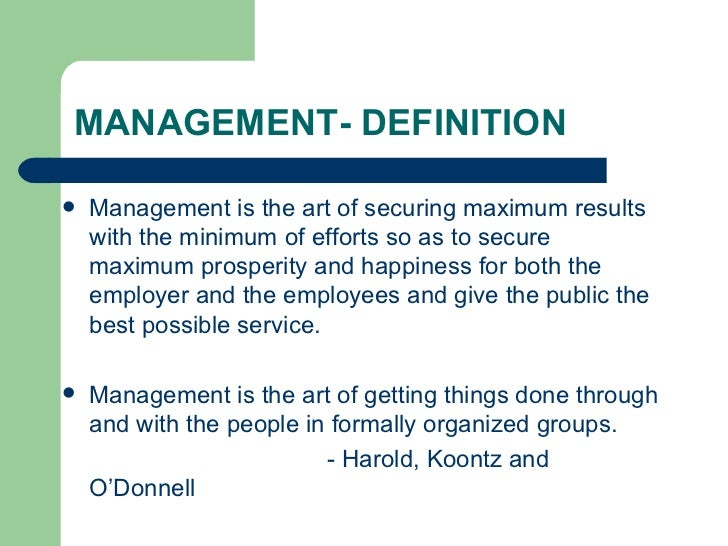 MANAGEMENT- DEFINITION <ul><li>Management is the art of securing maximum results with the minimum of efforts so as to secu...