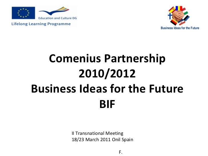 II Transnational Meeting 18/23 March 2011 Onil Spain  F. Mingozzi ITALY Comenius Partnership 2010/2012 Business Ideas for ...