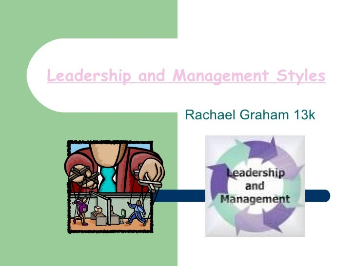 Leadership and Management Styles               Rachael Graham 13k