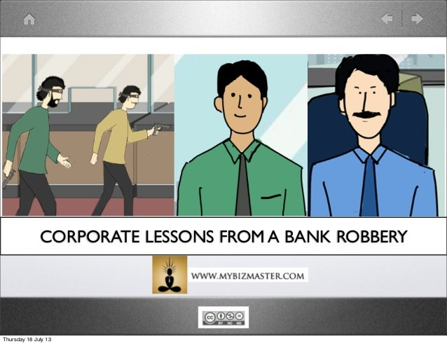CORPORATE LESSONS FROM A BANK ROBBERY Thursday 18 July 13