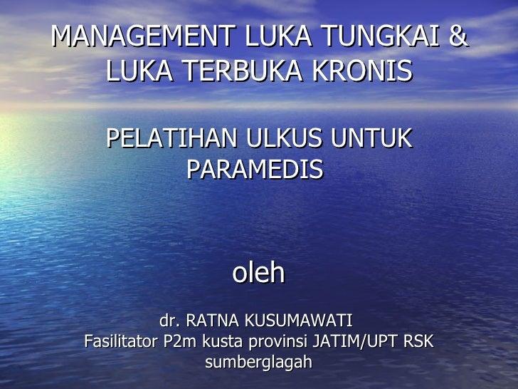 MANAGEMENT LUKA TUNGKAI & LUKA TERBUKA KRONIS PELATIHAN ULKUS   UNTU K  P ARAMEDIS   oleh dr. RATNA KUSUMAWATI  Fasilitato...