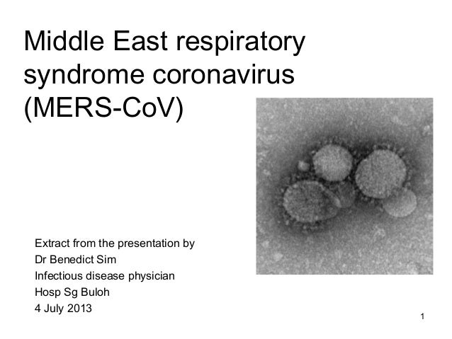 Middle East respiratory syndrome coronavirus (MERS-CoV) Extract from the presentation by Dr Benedict Sim Infectious diseas...