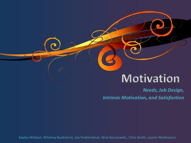 Motivation <br />Needs, Job Design, <br />Intrinsic Motivation, and Satisfaction<br />Kaylea McKean, Whitney Backstrom, Jo...