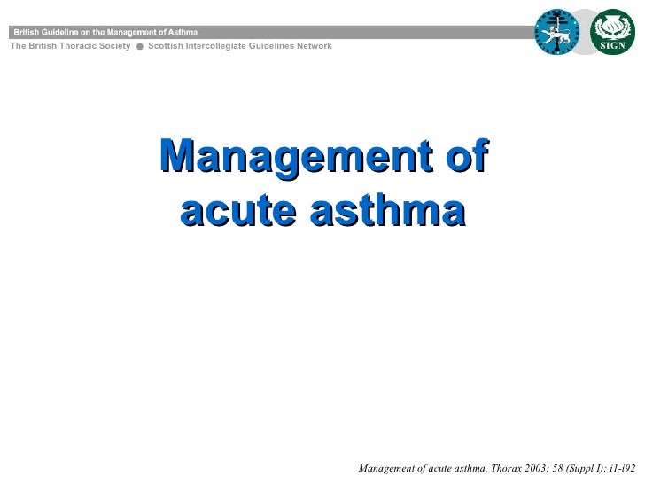 Management of acute asthma The British Thoracic Society  Scottish Intercollegiate Guidelines Network Management of acute a...