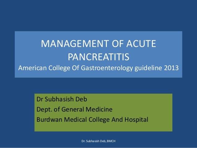 MANAGEMENT OF ACUTE PANCREATITIS American College Of Gastroenterology guideline 2013 Dr Subhasish Deb Dept. of General Med...