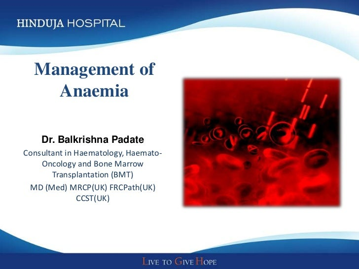 Management of    Anaemia    Dr. Balkrishna PadateConsultant in Haematology, Haemato-    Oncology and Bone Marrow       Tra...