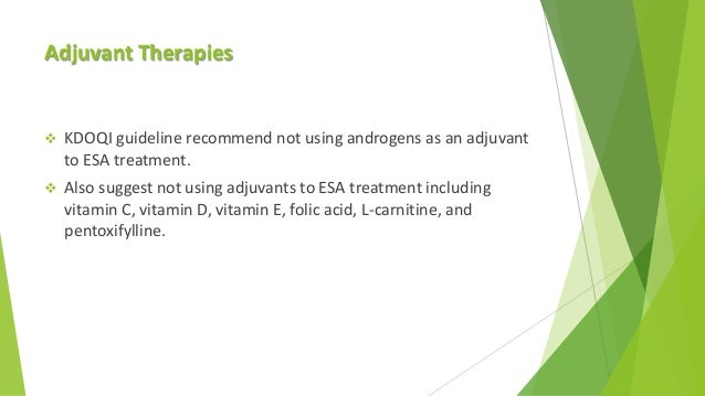 Adjuvant Therapies  KDOQI guideline recommend not using androgens as an adjuvant to ESA treatment.  Also suggest not usi...