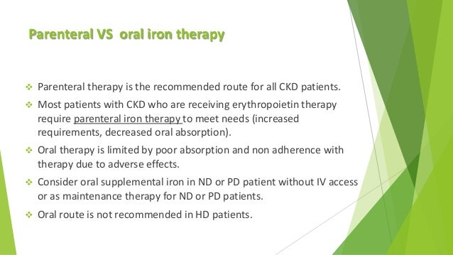 Parenteral VS oral iron therapy  Parenteral therapy is the recommended route for all CKD patients.  Most patients with C...