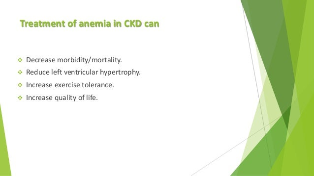 Treatment of anemia in CKD can  Decrease morbidity/mortality.  Reduce left ventricular hypertrophy.  Increase exercise ...