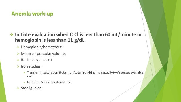 Anemia work-up  Initiate evaluation when CrCl is less than 60 mL/minute or hemoglobin is less than 11 g/dL.  Hemoglobin/...