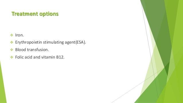 Treatment options  Iron.  Erythropoietin stimulating agent(ESA).  Blood transfusion.  Folic acid and vitamin B12.