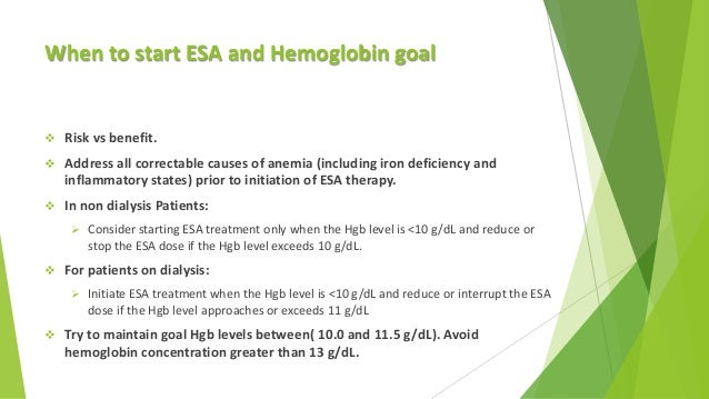 When to start ESA and Hemoglobin goal  Risk vs benefit.  Address all correctable causes of anemia (including iron defici...