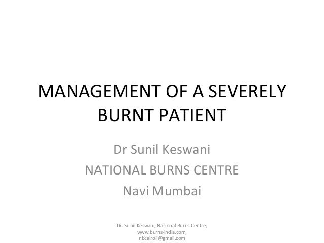 MANAGEMENT OF A SEVERELY BURNT PATIENT Dr Sunil Keswani NATIONAL BURNS CENTRE Navi Mumbai Dr. Sunil Keswani, National Burn...