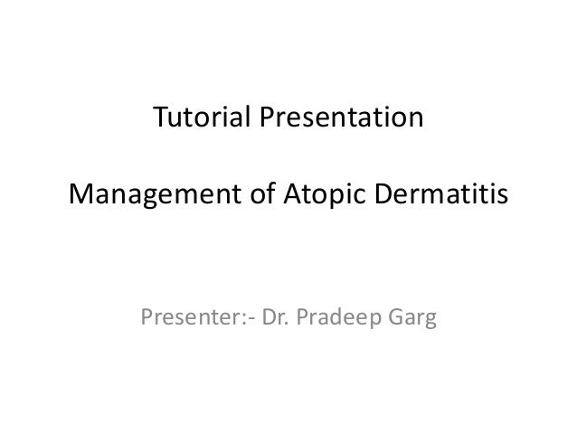 Tutorial Presentation Management of Atopic Dermatitis  Presenter:- Dr. Pradeep Garg