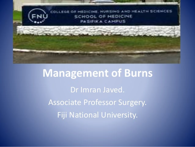 Management of Burns Dr Imran Javed. Associate Professor Surgery. Fiji National University.