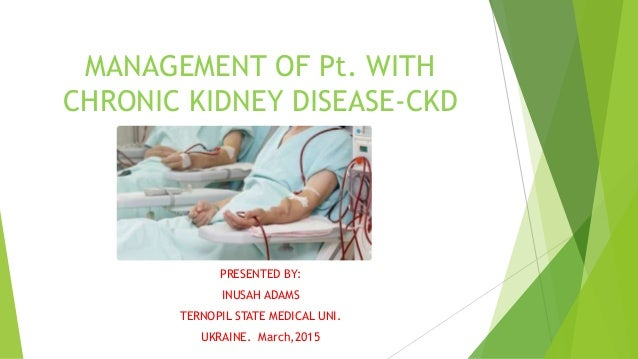 MANAGEMENT OF Pt. WITH CHRONIC KIDNEY DISEASE-CKD PRESENTED BY: INUSAH ADAMS TERNOPIL STATE MEDICAL UNI. UKRAINE. March,20...