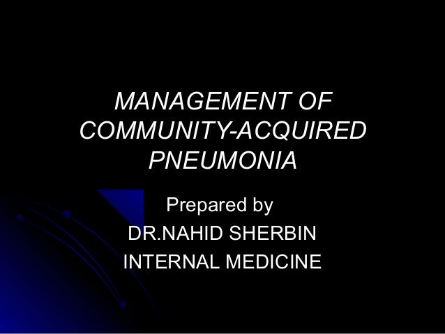 MANAGEMENT OFCOMMUNITY-ACQUIRED    PNEUMONIA      Prepared by   DR.NAHID SHERBIN  INTERNAL MEDICINE