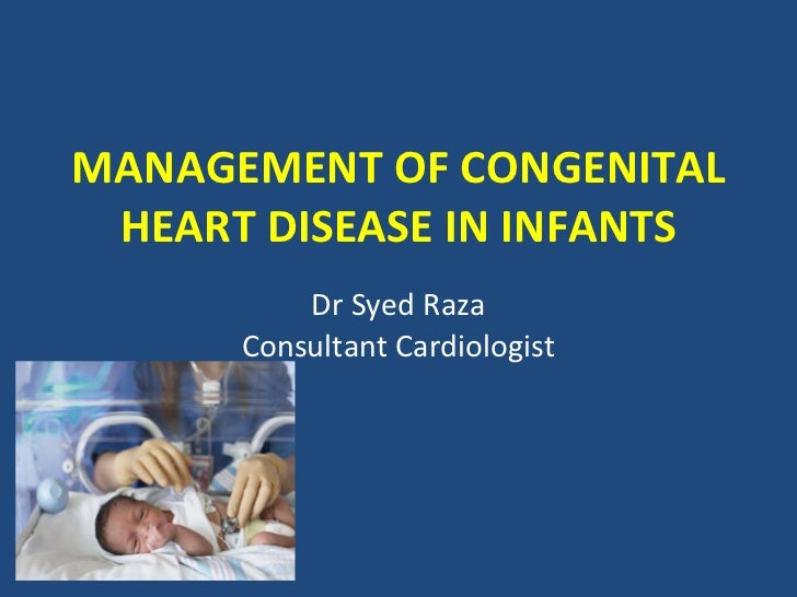 MANAGEMENT OF CONGENITAL HEART DISEASE IN INFANTS Dr Syed Raza Consultant Cardiologist