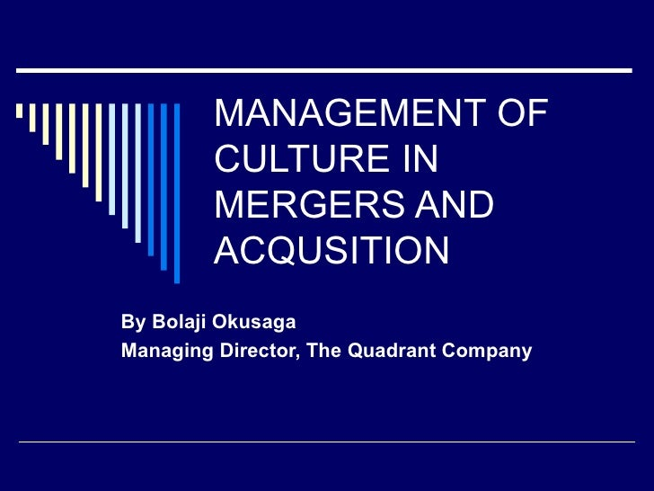 MANAGEMENT OF        CULTURE IN        MERGERS AND        ACQUSITIONBy Bolaji OkusagaManaging Director, The Quadrant Company