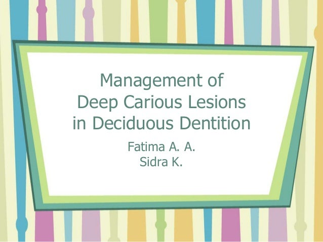 Management of Deep Carious Lesions in Deciduous Dentition Fatima A. A. Sidra K.