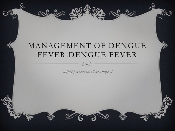 MANAGEMENT OF DENGUE FEVER DENGUE FEVER<br />http://crisbertcualteros.page.tl<br />