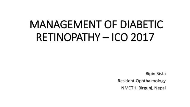 MANAGEMENT OF DIABETIC RETINOPATHY – ICO 2017 Bipin Bista Resident-Ophthalmology NMCTH, Birgunj, Nepal