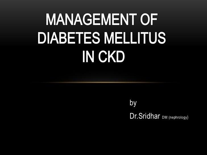 MANAGEMENT OF <br />DIABETES MELLITUS <br />IN CKD<br />by<br />Dr.SridharDM (nephrology)<br />