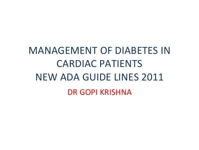 MANAGEMENT OF DIABETES IN    CARDIAC PATIENTS NEW ADA GUIDE LINES 2011      DR GOPI KRISHNA
