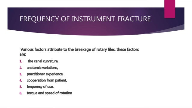 FREQUENCY OF INSTRUMENT FRACTURE Various factors attribute to the breakage of rotary files, these factors are: 1. the cana...