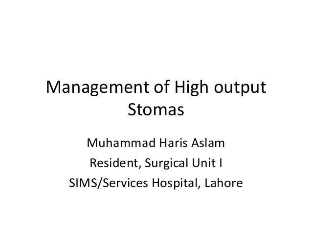 Management of High output Stomas Muhammad Haris Aslam Resident, Surgical Unit I SIMS/Services Hospital, Lahore