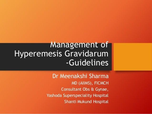 Management of Hyperemesis Gravidarum -Guidelines Dr Meenakshi Sharma MD (AIIMS), FICMCH Consultant Obs & Gynae, Yashoda Su...
