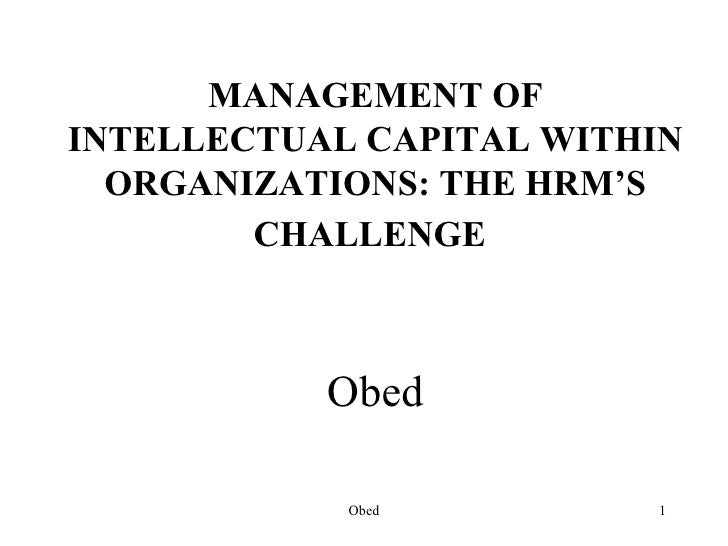 MANAGEMENT OFINTELLECTUAL CAPITAL WITHIN  ORGANIZATIONS: THE HRM'S        CHALLENGE           Obed            Obed         1