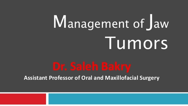 Management of Jaw Tumors Dr. Saleh Bakry Assistant Professor of Oral and Maxillofacial Surgery
