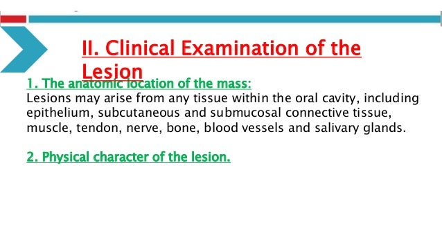 1. The anatomic location of the mass: Lesions may arise from any tissue within the oral cavity, including epithelium, subc...